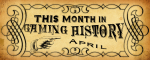 This Month in Gaming HistoryApril